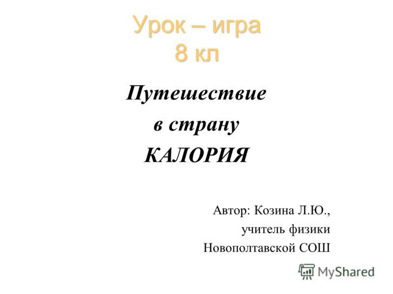 Урок – игра 8 кл Путешествие в страну КАЛОРИЯ Автор: Козина Л.Ю., учитель физики Новополтавской СОШ