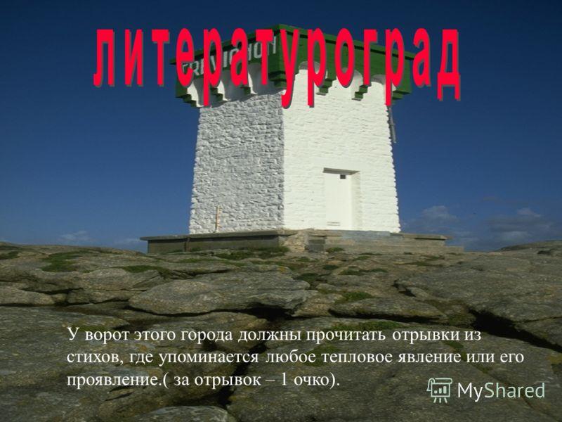 У ворот этого города должны прочитать отрывки из стихов, где упоминается любое тепловое явление или его проявление.( за отрывок – 1 очко).