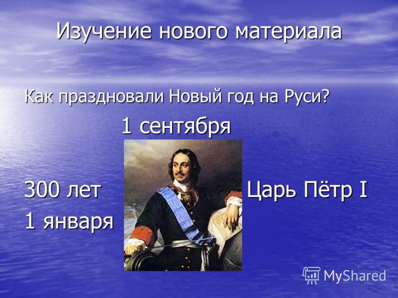 Изучение нового материала Как праздновали Новый год на Руси? 1 сентября 1 сентября 300 лет Царь Пётр I 1 января