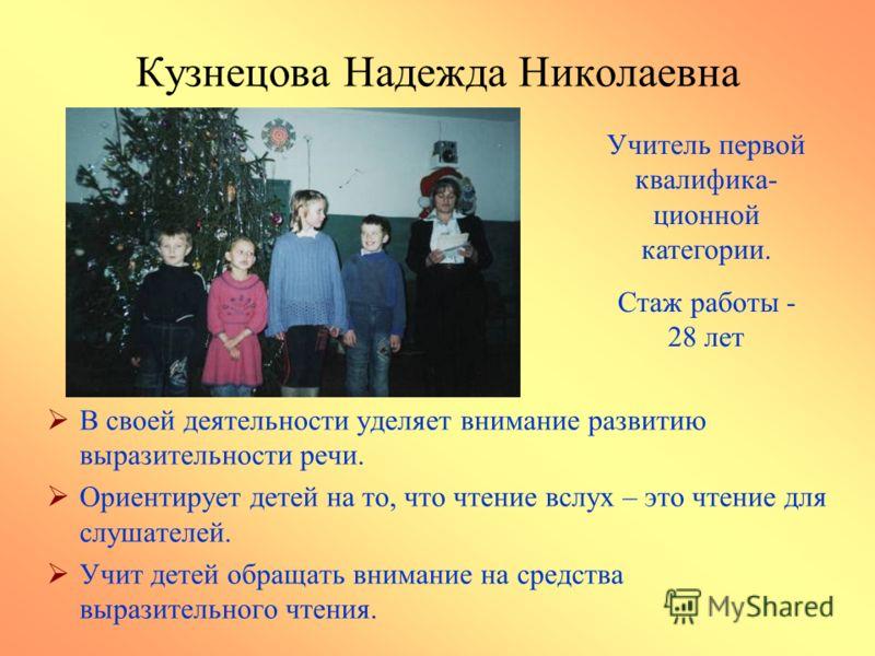 Кузнецова Надежда Николаевна В своей деятельности уделяет внимание развитию выразительности речи. Ориентирует детей на то, что чтение вслух – это чтение для слушателей. Учит детей обращать внимание на средства выразительного чтения. Учитель первой кв