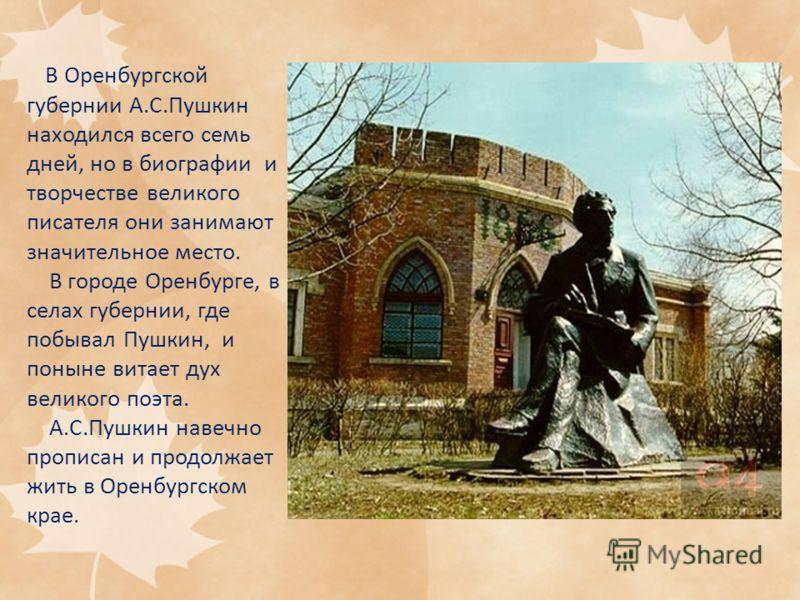 В Оренбургской губернии А.С.Пушкин находился всего семь дней, но в биографии и творчестве великого писателя они занимают значительное место. В городе Оренбурге, в селах губернии, где побывал Пушкин, и поныне витает дух великого поэта. А.С.Пушкин наве