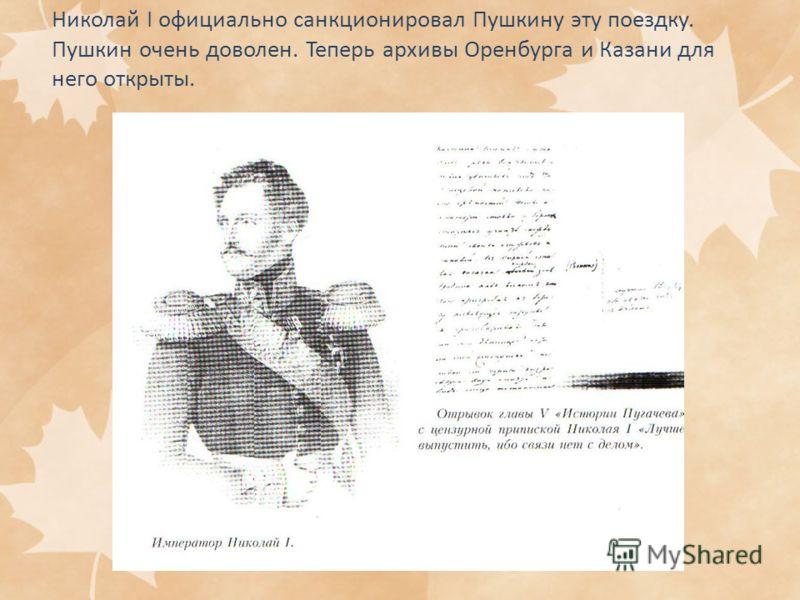 Николай I официально санкционировал Пушкину эту поездку. Пушкин очень доволен. Теперь архивы Оренбурга и Казани для него открыты.