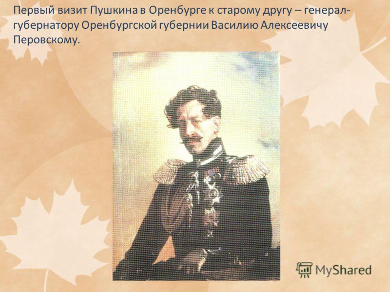 Первый визит Пушкина в Оренбурге к старому другу – генерал- губернатору Оренбургской губернии Василию Алексеевичу Перовскому.
