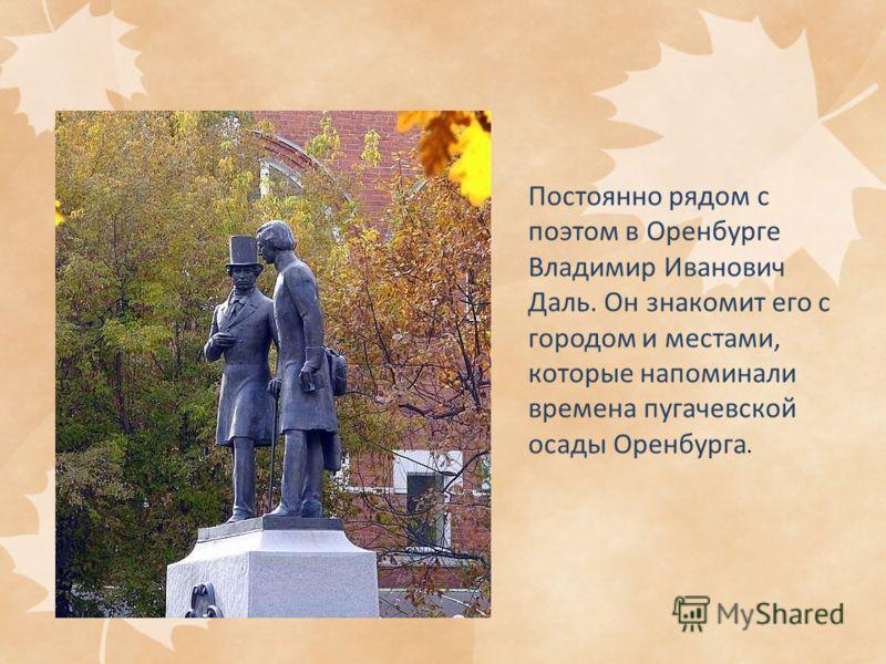 Постоянно рядом с поэтом в Оренбурге Владимир Иванович Даль. Он знакомит его с городом и местами, которые напоминали времена пугачевской осады Оренбурга.