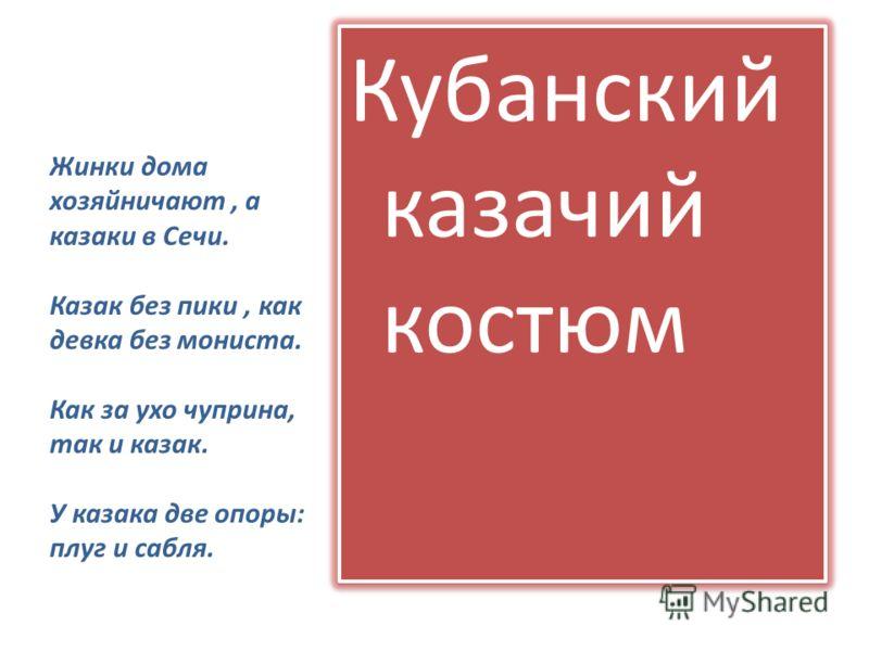 Жинки дома хозяйничают, а казаки в Сечи. Казак без пики, как девка без мониста. Как за ухо чуприна, так и казак. У казака две опоры: плуг и сабля. Кубанский казачий костюм