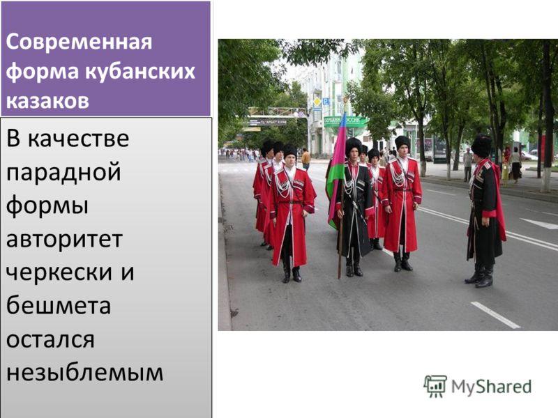 Современная форма кубанских казаков В качестве парадной формы авторитет черкески и бешмета остался незыблемым