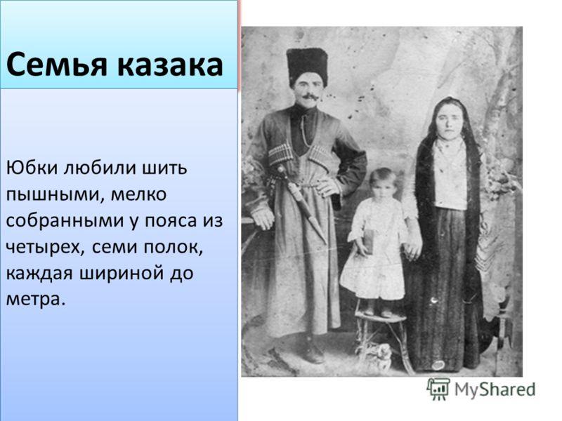 Семья казака Юбки любили шить пышными, мелко собранными у пояса из четырех, семи полок, каждая шириной до метра.