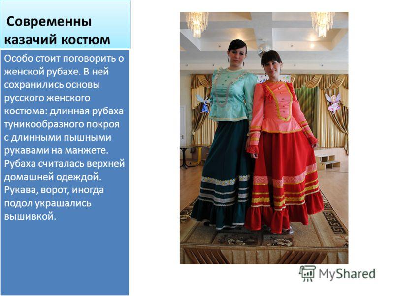 Современны казачий костюм Особо стоит поговорить о женской рубахе. В ней сохранились основы русского женского костюма: длинная рубаха туникообразного покроя с длинными пышными рукавами на манжете. Рубаха считалась верхней домашней одеждой. Рукава, во