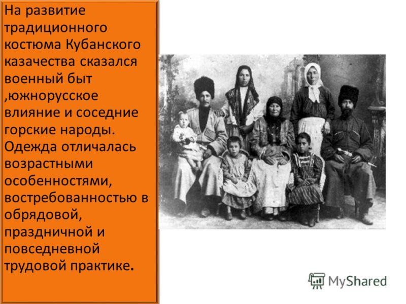 На развитие традиционного костюма Кубанского казачества сказался военный быт,южнорусское влияние и соседние горские народы. Одежда отличалась возрастными особенностями, востребованностью в обрядовой, праздничной и повседневной трудовой практике.