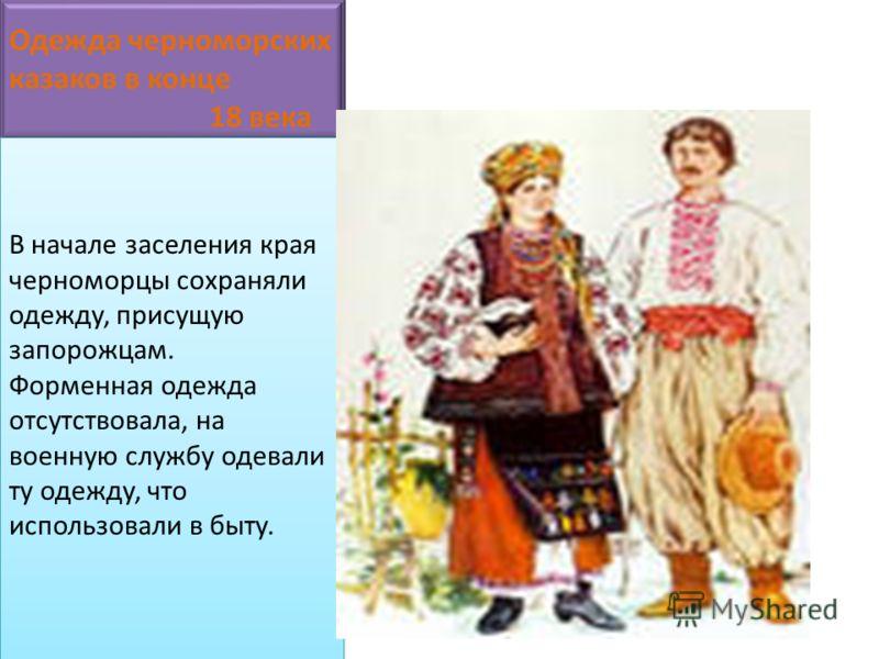 Одежда черноморских казаков в конце 18 века В начале заселения края черноморцы сохраняли одежду, присущую запорожцам. Форменная одежда отсутствовала, на военную службу одевали ту одежду, что использовали в быту.