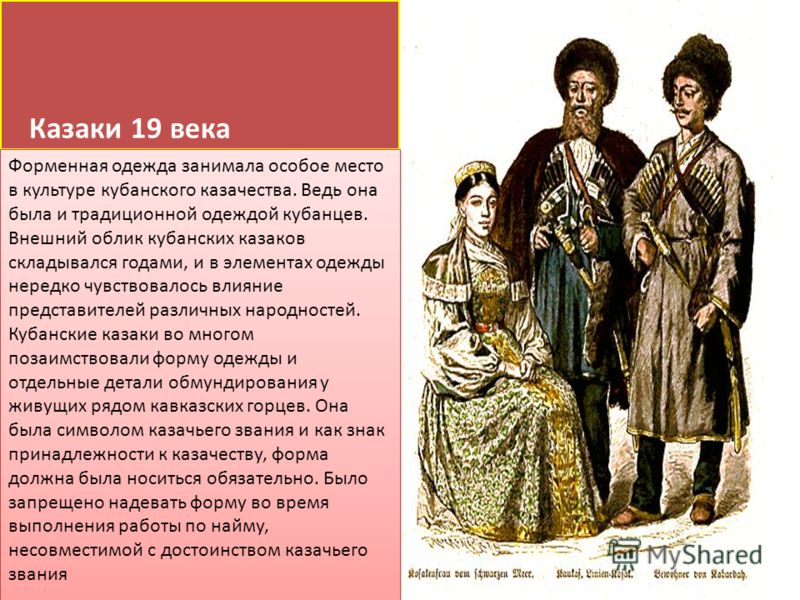Казаки 19 века Форменная одежда занимала особое место в культуре кубанского казачества. Ведь она была и традиционной одеждой кубанцев. Внешний облик кубанских казаков складывался годами, и в элементах одежды нередко чувствовалось влияние представител