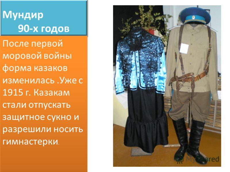 Мундир 90-х годов После первой моровой войны форма казаков изменилась.Уже с 1915 г. Казакам стали отпускать защитное сукно и разрешили носить гимнастерки.