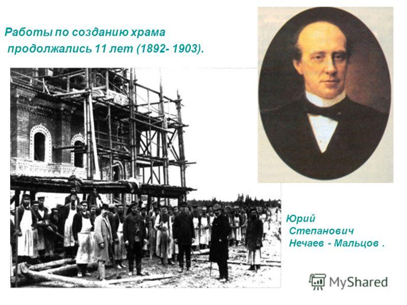 Работы по созданию храма продолжались 11 лет (1892- 1903). Юрий Степанович Нечаев - Мальцов.