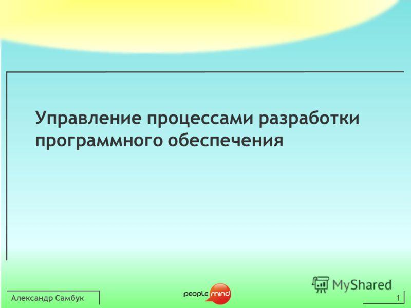 Александр Самбук1 Управление процессами разработки программного обеспечения