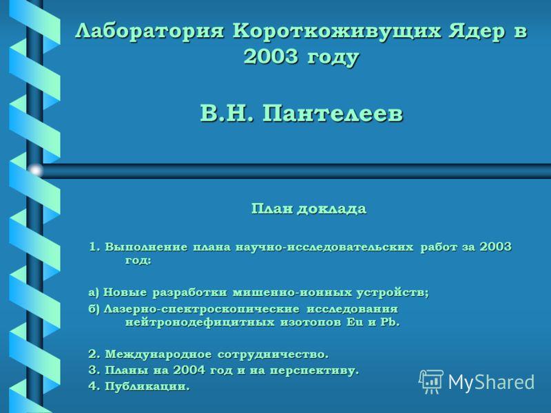 Лаборатория Короткоживущих Ядер в 2003 году В.Н. Пантелеев План доклада 1. Выполнение плана научно-исследовательских работ за 2003 год: а) Новые разработки мишенно-ионных устройств; б) Лазерно-спектроскопические исследования нейтронодефицитных изотоп