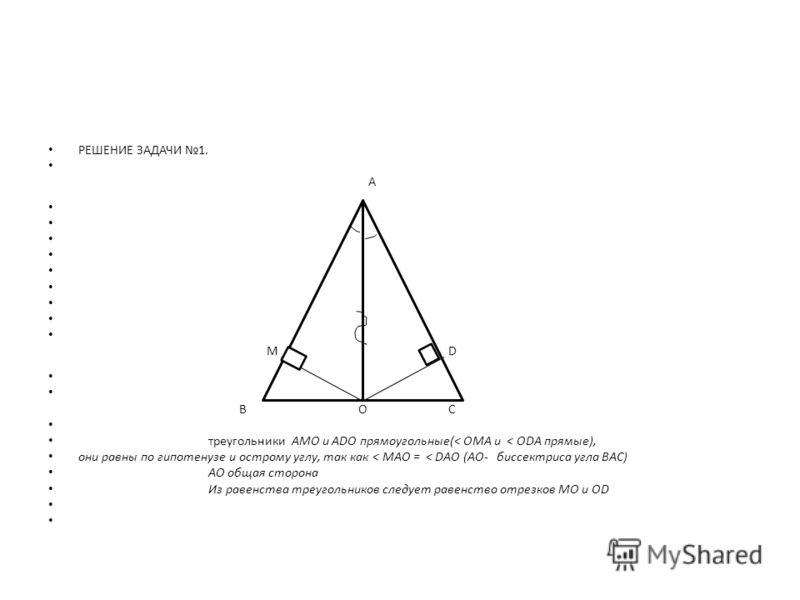 РЕШЕНИЕ ЗАДАЧИ 1. А МD В ОС треугольники АMO и ADO прямоугольные(< ОМА и < ОDА прямые), они равны по гипотенузе и острому углу, так как < МАО = < DАO (AO- биссектриса угла ВАС) АО общая сторона Из равенства треугольников следует равенство отрезков МО
