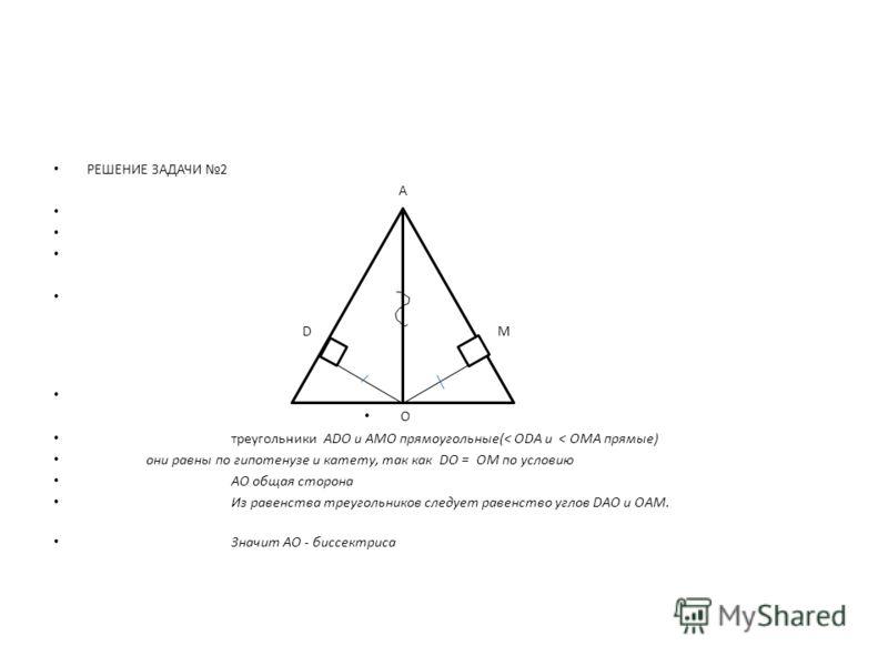 РЕШЕНИЕ ЗАДАЧИ 2 А DM O треугольники АDO и AMO прямоугольные(< ОDА и < ОMА прямые) они равны по гипотенузе и катету, так как DО = ОM по условию АО общая сторона Из равенства треугольников следует равенство углов DАО и ОАM. Значит АО - биссектриса