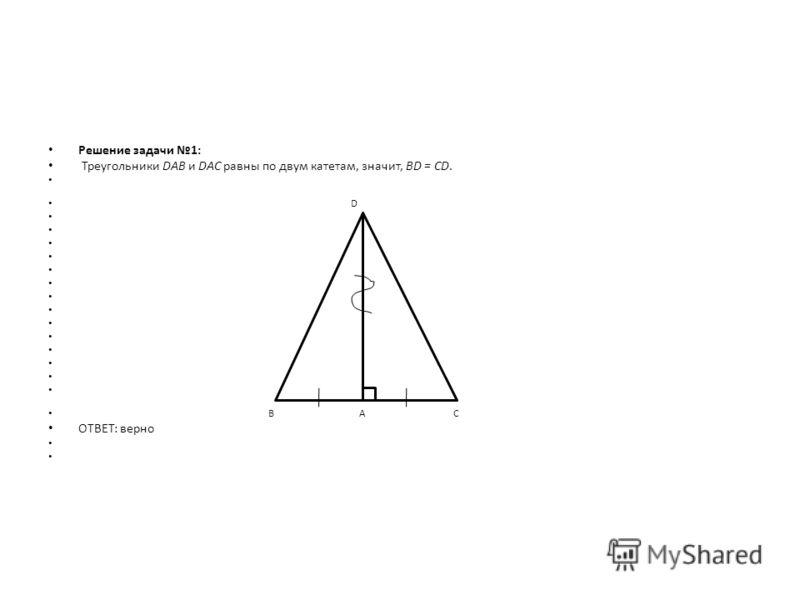 Решение задачи 1: Треугольники DAB и DAC равны по двум катетам, значит, BD = CD. D В А С ОТВЕТ: верно