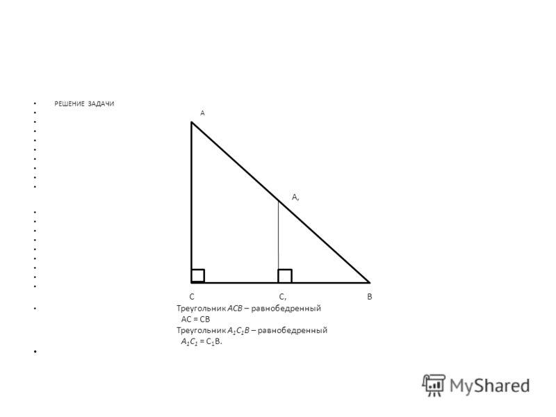 РЕШЕНИЕ ЗАДАЧИ A A, C C,B Треугольник АСВ – равнобедренный АС = СВ Треугольник А 1 С 1 В – равнобедренный А 1 С 1 = С 1 В.