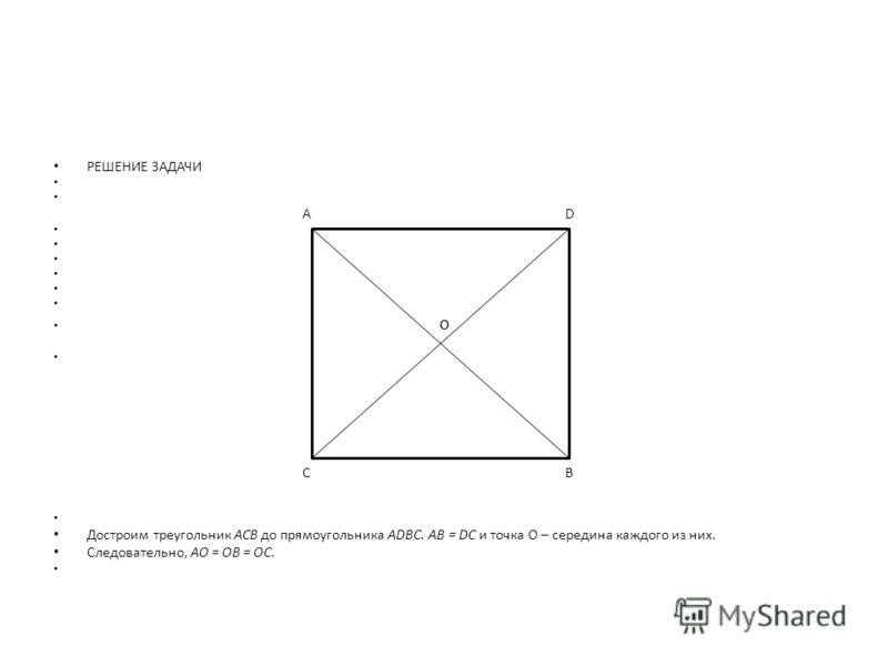 РЕШЕНИЕ ЗАДАЧИ А D o C B Достроим треугольник АСВ до прямоугольника ADBC. AB = DC и точка О – середина каждого из них. Следовательно, АО = ОВ = ОС.