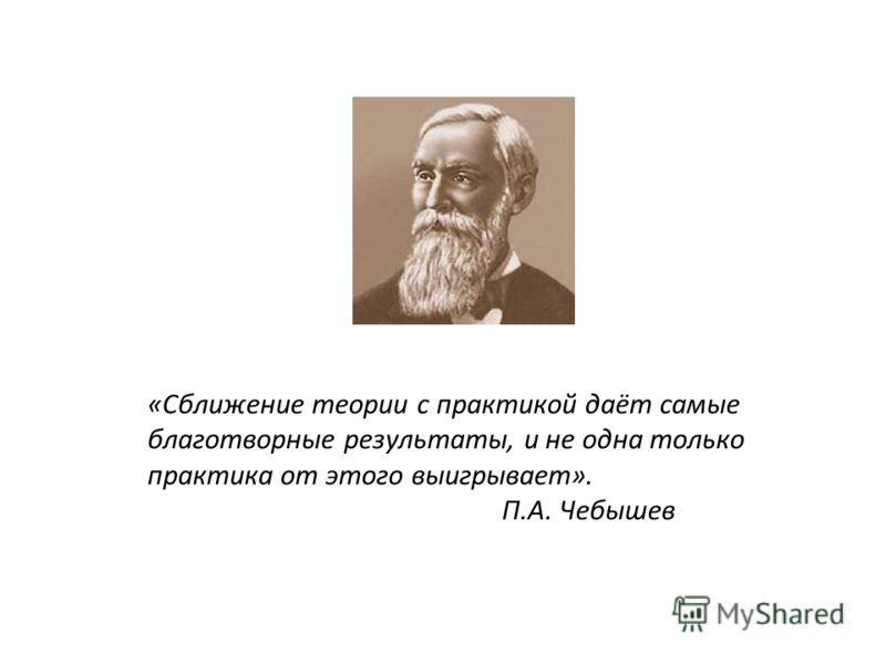 «Сближение теории с практикой даёт самые благотворные результаты, и не одна только практика от этого выигрывает». П.А. Чебышев