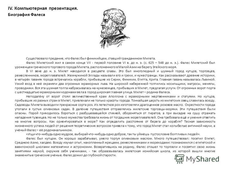 IV. Компьютерная презентация. Биография Фалеса Существовало предание, что Фалес был финикийцем, ставший гражданином Милета. Фалес Милетский жил в самом конце VII - первой половине VI в. до н. э. (с. 625 – 548 до н. э.). Фалес Милетский был уроженцем