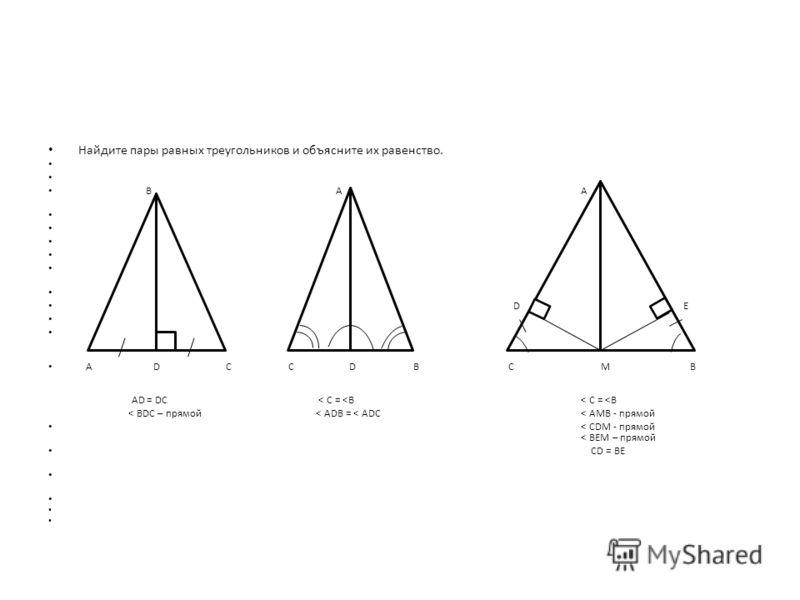 Найдите пары равных треугольников и объясните их равенство. В А А D E C А D CC D B C M B AD = DC < C =