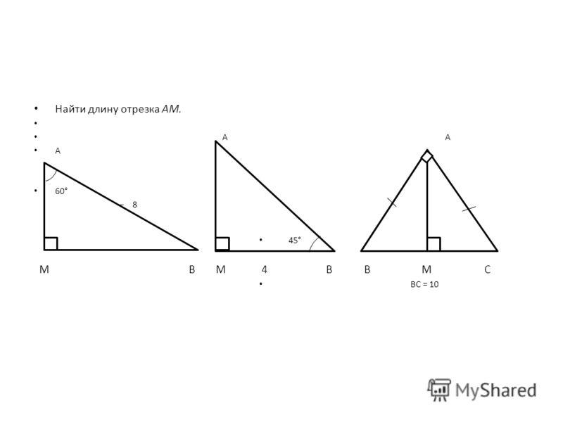 Найти длину отрезка АМ. A A A 60° – 8 45° M B M 4 B B M C BC = 10