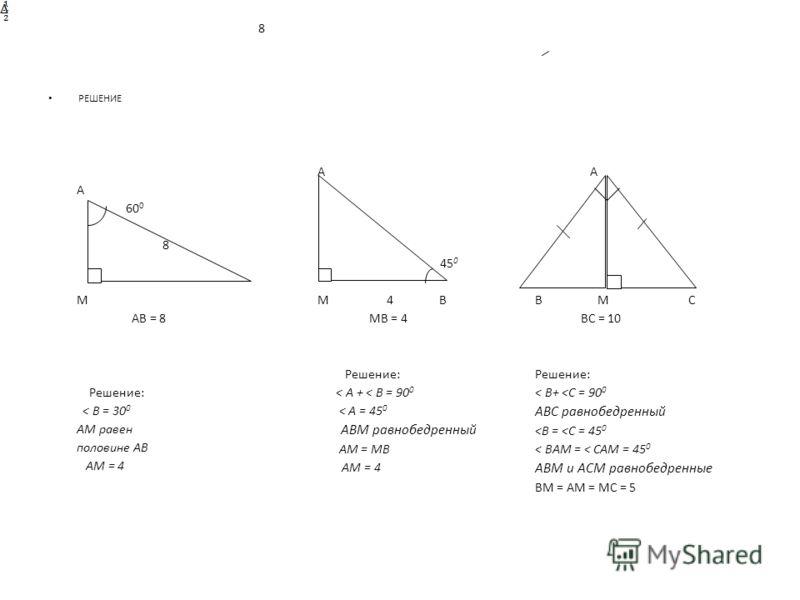 РЕШЕНИЕ А 60 0 8 М АВ = 8 Решение: < В = 30 0 АМ равен половине АВ АМ = 4 В А 45 0 М 4 В МВ = 4 Решение: < А + < В = 90 0 < А = 45 0 АВМ равнобедренный АМ = МВ АМ = 4 А В М С ВС = 10 Решение: < В+