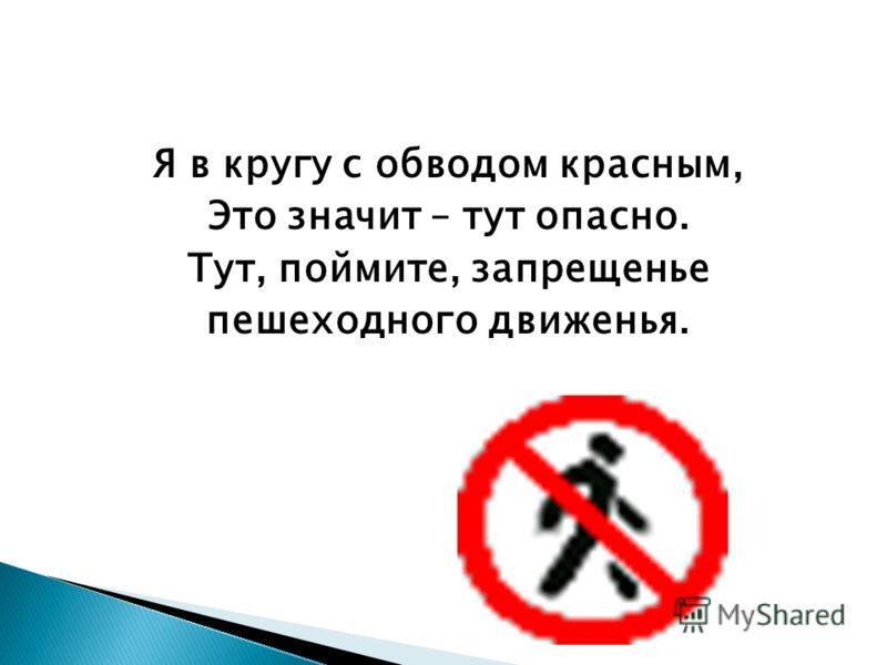 Я в кругу с обводом красным, Это значит – тут опасно. Тут, поймите, запрещенье пешеходного движенья.