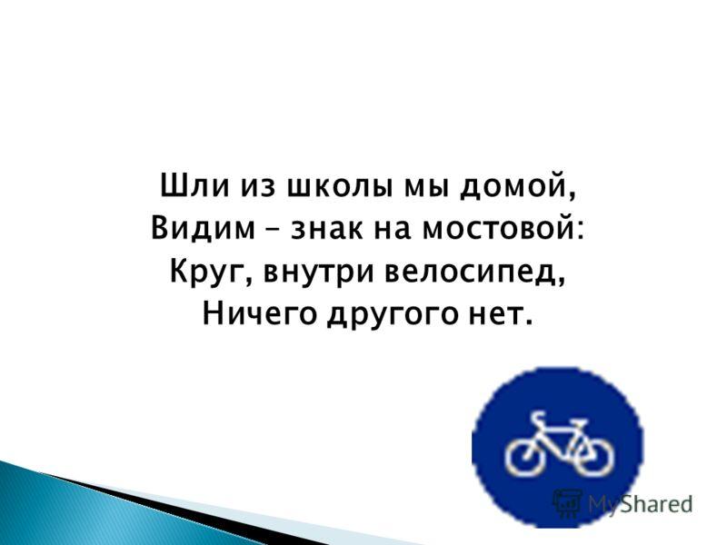 Шли из школы мы домой, Видим – знак на мостовой: Круг, внутри велосипед, Ничего другого нет.