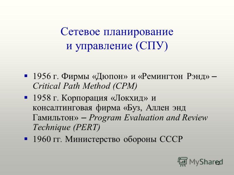 12 Сетевое планирование и управление (СПУ) 1956 г. Фирмы «Дюпон» и «Ремингтон Рэнд» – Critical Path Method (CPM) 1958 г. Корпорация «Локхид» и консалтинговая фирма «Буз, Аллен энд Гамильтон» – Program Evaluation and Review Technique (PERT) 1960 гг. М