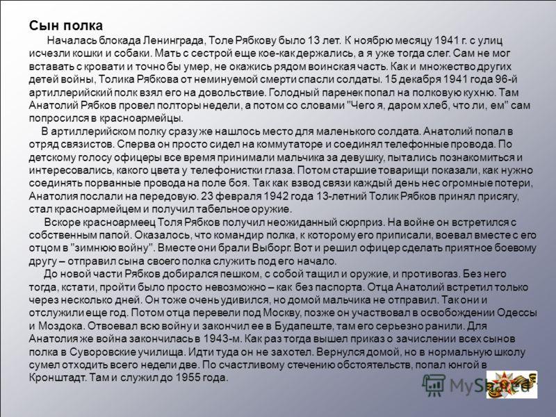 Сын полка Началась блокада Ленинграда, Толе Рябкову было 13 лет. К ноябрю месяцу 1941 г. с улиц исчезли кошки и собаки. Мать с сестрой еще кое-как держались, а я уже тогда слег. Сам не мог вставать с кровати и точно бы умер, не окажись рядом воинская