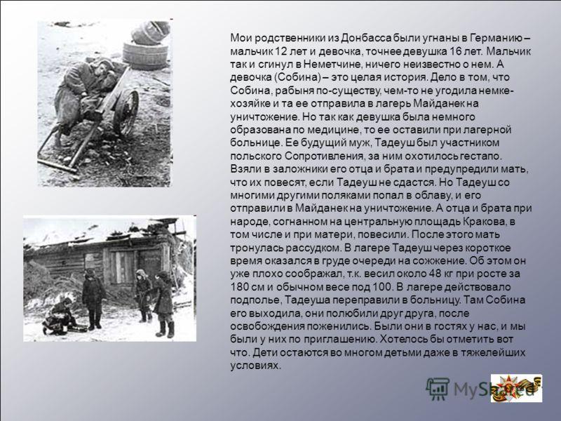 Мои родственники из Донбасса были угнаны в Германию – мальчик 12 лет и девочка, точнее девушка 16 лет. Мальчик так и сгинул в Неметчине, ничего неизвестно о нем. А девочка (Собина) – это целая история. Дело в том, что Собина, рабыня по-существу, чем-