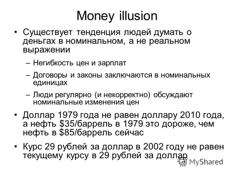 Money illusion Существует тенденция людей думать о деньгах в номинальном, а не реальном выражении –Негибкость цен и зарплат –Договоры и законы заключаются в номинальных единицах –Люди регулярно (и некорректно) обсуждают номинальные изменения цен Долл