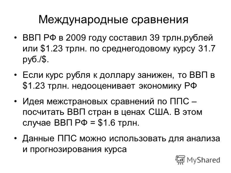 Международные сравнения ВВП РФ в 2009 году составил 39 трлн.рублей или $1.23 трлн. по среднегодовому курсу 31.7 руб./$. Если курс рубля к доллару занижен, то ВВП в $1.23 трлн. недооценивает экономику РФ Идея межстрановых сравнений по ППС – посчитать