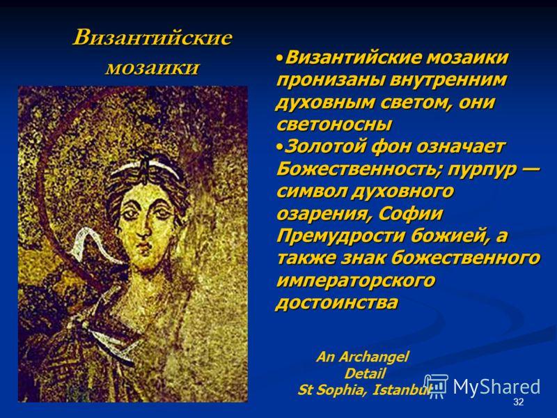 32 Византийские мозаики An Archangel Detail St Sophia, Istanbul Византийские мозаики пронизаны внутренним духовным светом, они светоносныВизантийские мозаики пронизаны внутренним духовным светом, они светоносны Золотой фон означает Божественность; пу