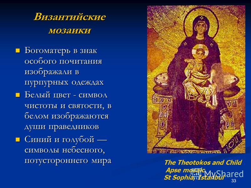 33 Византийские мозаики Богоматерь в знак особого почитания изображали в пурпурных одеждах Богоматерь в знак особого почитания изображали в пурпурных одеждах Белый цвет - символ чистоты и святости, в белом изображаются души праведников Белый цвет - с