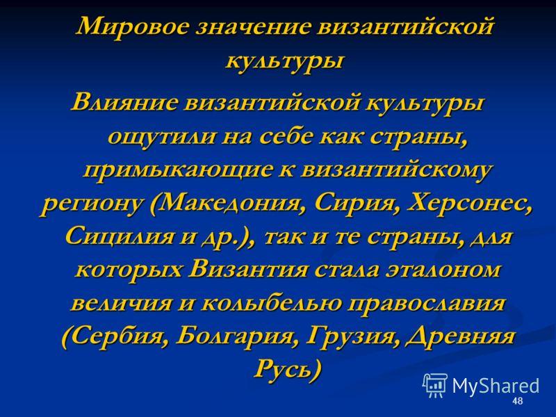48 Мировое значение византийской культуры Влияние византийской культуры ощутили на себе как страны, примыкающие к византийскому региону (Македония, Сирия, Херсонес, Сицилия и др.), так и те страны, для которых Византия стала эталоном величия и колыбе