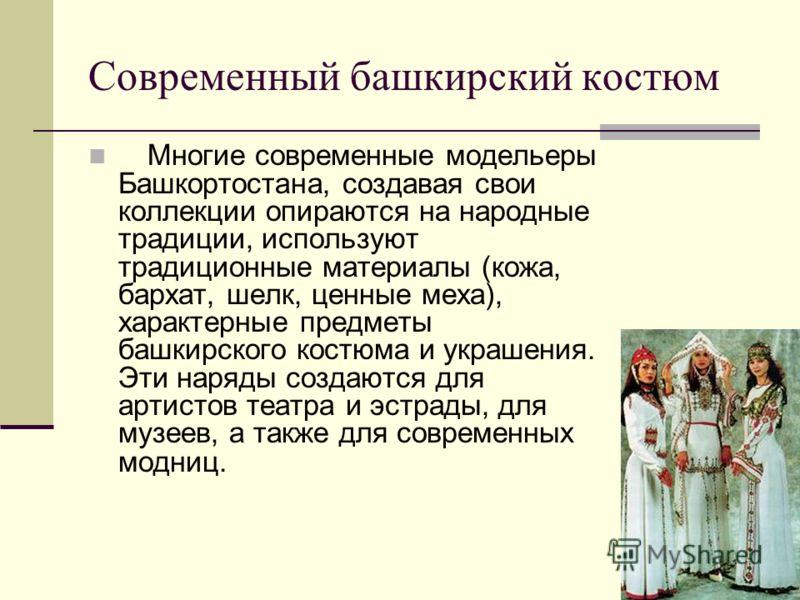 Современный башкирский костюм Многие современные модельеры Башкортостана, создавая свои коллекции опираются на народные традиции, используют традиционные материалы (кожа, бархат, шелк, ценные меха), характерные предметы башкирского костюма и украшени