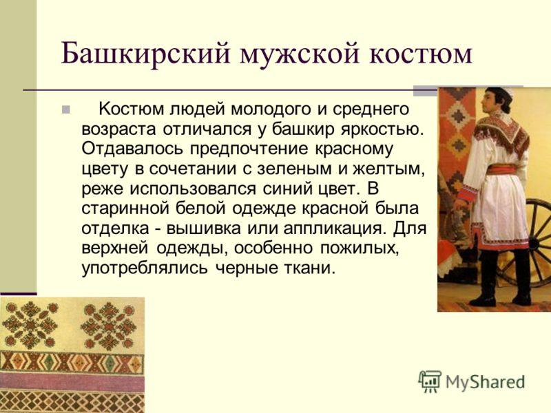 Башкирский мужской костюм Kостюм людей молодого и среднего возраста отличался у башкир яркостью. Отдавалось предпочтение красному цвету в сочетании с зеленым и желтым, реже использовался синий цвет. В старинной белой одежде красной была отделка - выш