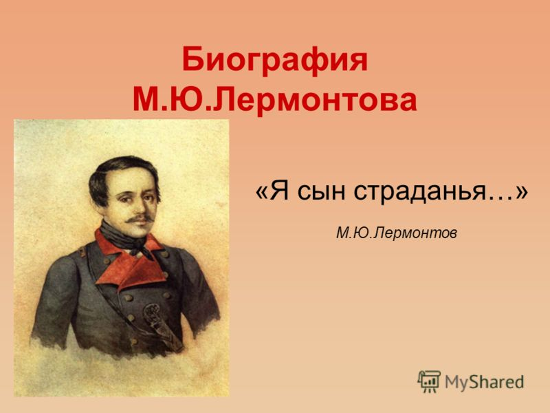 Биография М.Ю.Лермонтова «Я сын страданья…» М.Ю.Лермонтов