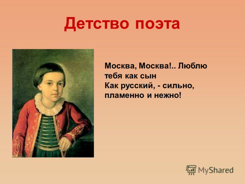 Детство поэта Москва, Москва!.. Люблю тебя как сын Как русский, - сильно, пламенно и нежно!