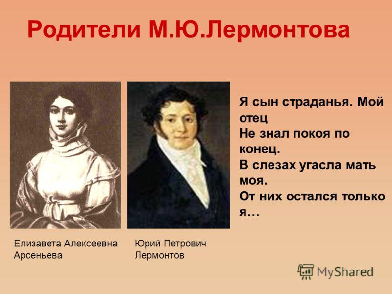 Елизавета Алексеевна Арсеньева Юрий Петрович Лермонтов Родители М.Ю.Лермонтова Я сын страданья. Мой отец Не знал покоя по конец. В слезах угасла мать моя. От них остался только я…