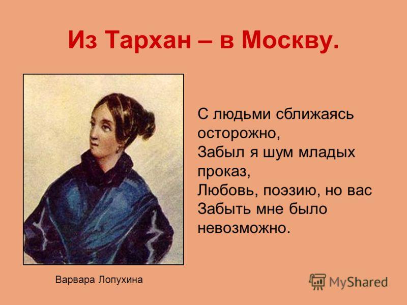 Из Тархан – в Москву. Варвара Лопухина С людьми сближаясь осторожно, Забыл я шум младых проказ, Любовь, поэзию, но вас Забыть мне было невозможно.