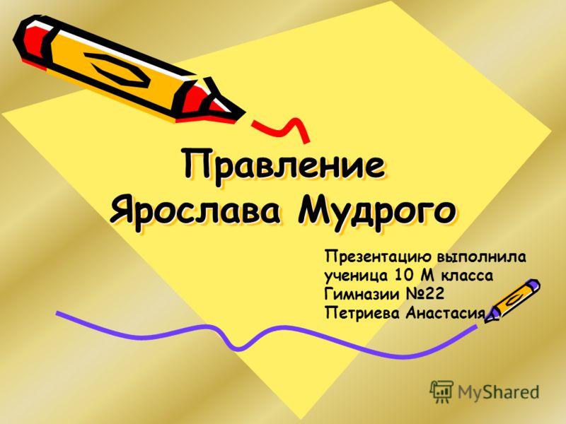 Правление Ярослава Мудрого Презентацию выполнила ученица 10 М класса Гимназии 22 Петриева Анастасия