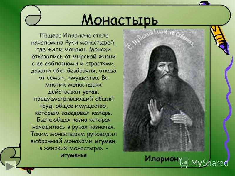 Монастырь Пещера Илариона стала началом на Руси монастырей, где жили монахи. Монахи отказались от мирской жизни с ее соблазнами и страстями, давали обет безбрачия, отказа от семьи, имущества. Во многих монастырях действовал устав, предусматривающий о