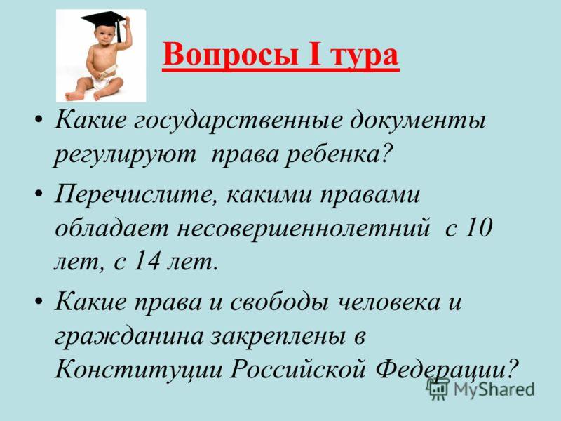 Вопросы I тура Какие государственные документы регулируют права ребенка? Перечислите, какими правами обладает несовершеннолетний с 10 лет, с 14 лет. Какие права и свободы человека и гражданина закреплены в Конституции Российской Федерации?