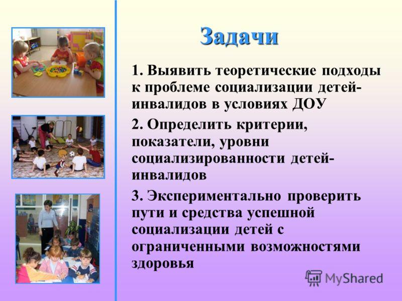 Задачи 1. Выявить теоретические подходы к проблеме социализации детей- инвалидов в условиях ДОУ 2. Определить критерии, показатели, уровни социализированности детей- инвалидов 3. Экспериментально проверить пути и средства успешной социализации детей
