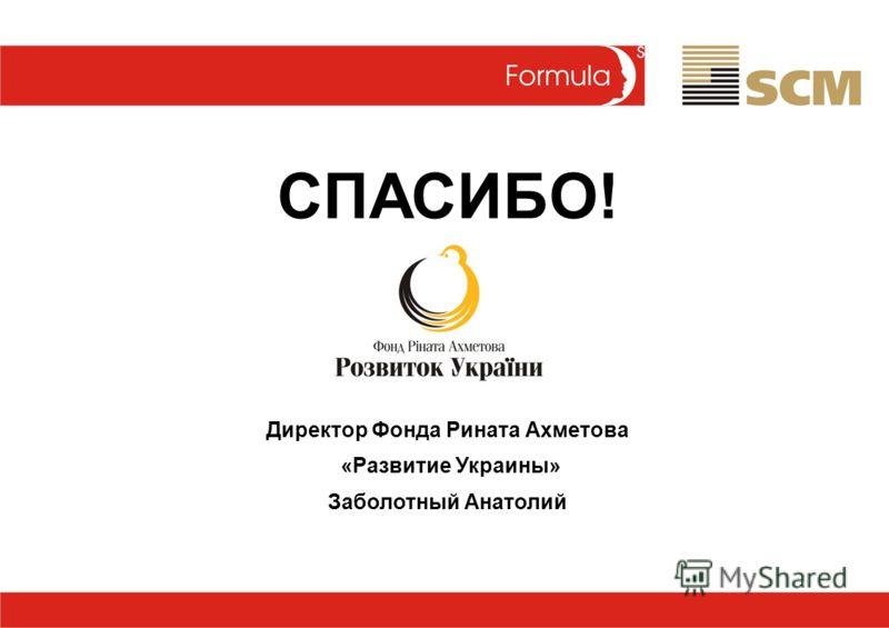 СПАСИБО! Директор Фонда Рината Ахметова «Развитие Украины» Заболотный Анатолий